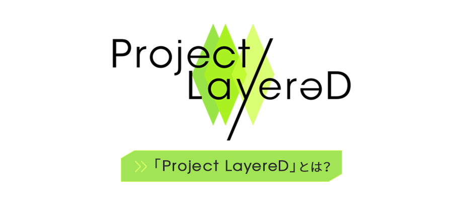 「Project LayereD」とは?